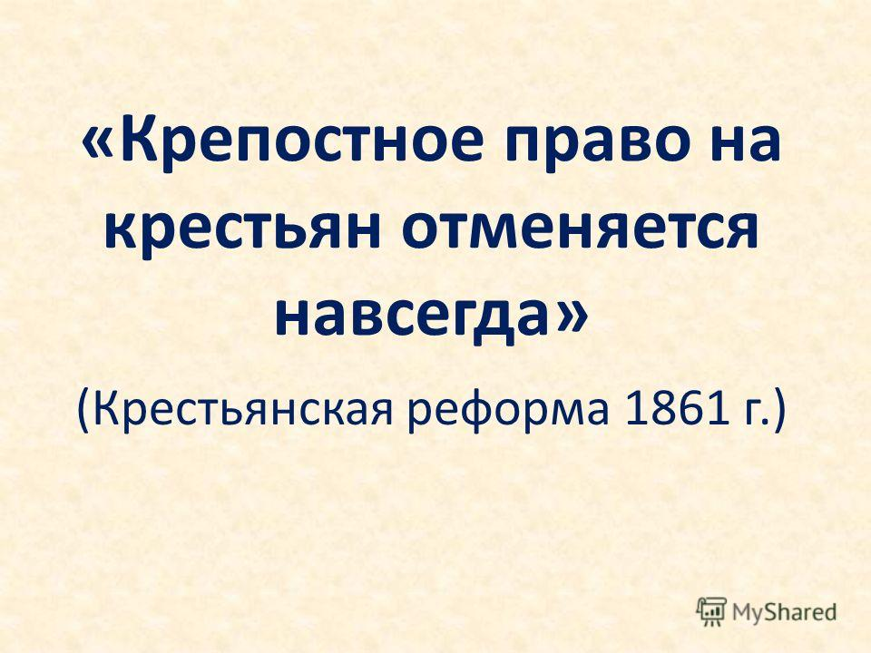 «Крепостное право на крестьян отменяется навсегда» (Крестьянская реформа 1861 г.)