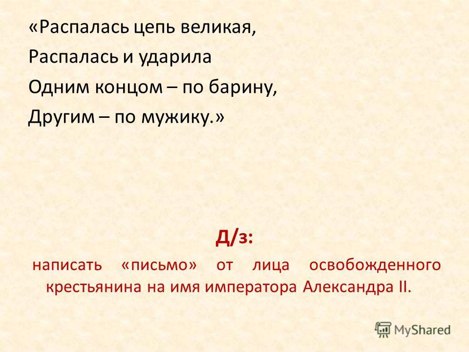 «Распалась цепь великая, Распалась и ударила Одним концом – по барину, Другим – по мужику.» Д/з: написать «письмо» от лица освобожденного крестьянина на имя императора Александра II.