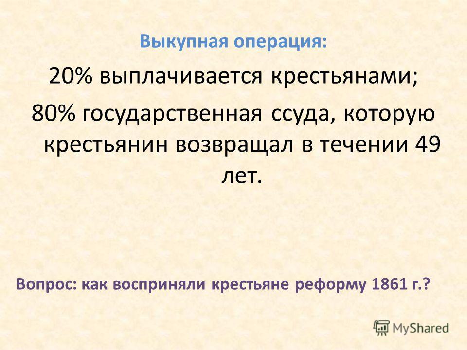 Выкупная операция: 20% выплачивается крестьянами; 80% государственная ссуда, которую крестьянин возвращал в течении 49 лет. Вопрос: как восприняли крестьяне реформу 1861 г.?