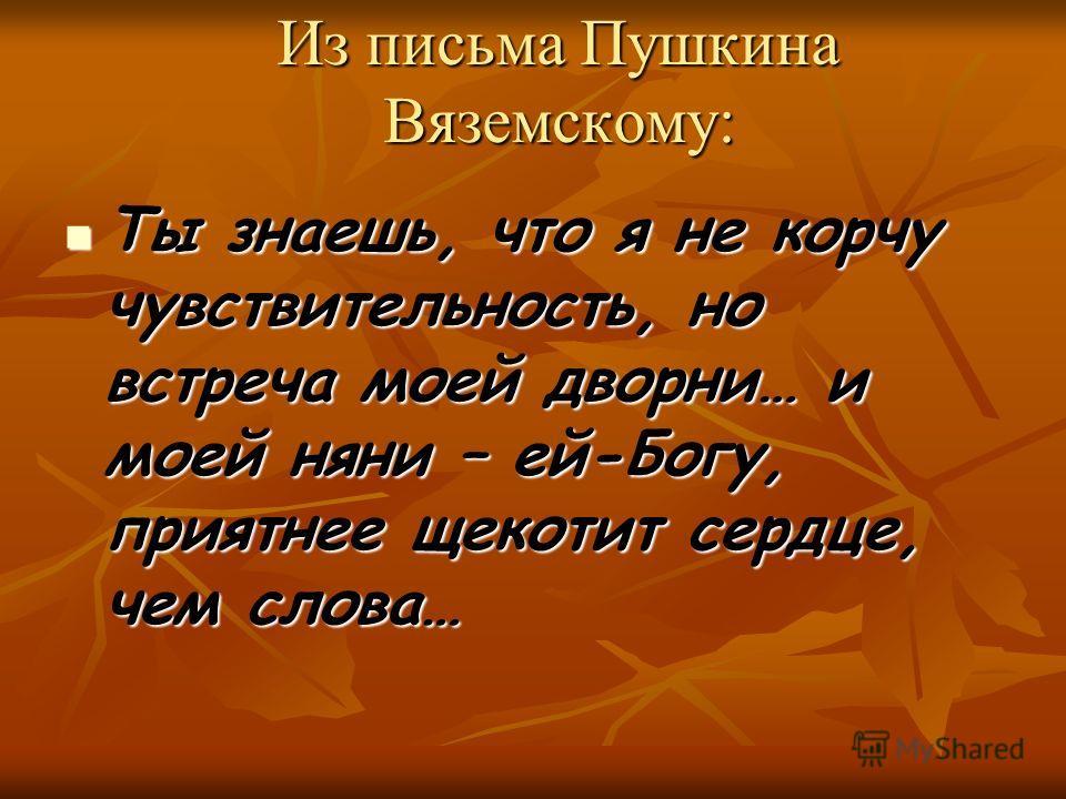 Из письма Пушкина Вяземскому: Ты знаешь, что я не корчу чувствительность, но встреча моей дворни… и моей няни – ей-Богу, приятнее щекотит сердце, чем слова… Ты знаешь, что я не корчу чувствительность, но встреча моей дворни… и моей няни – ей-Богу, пр