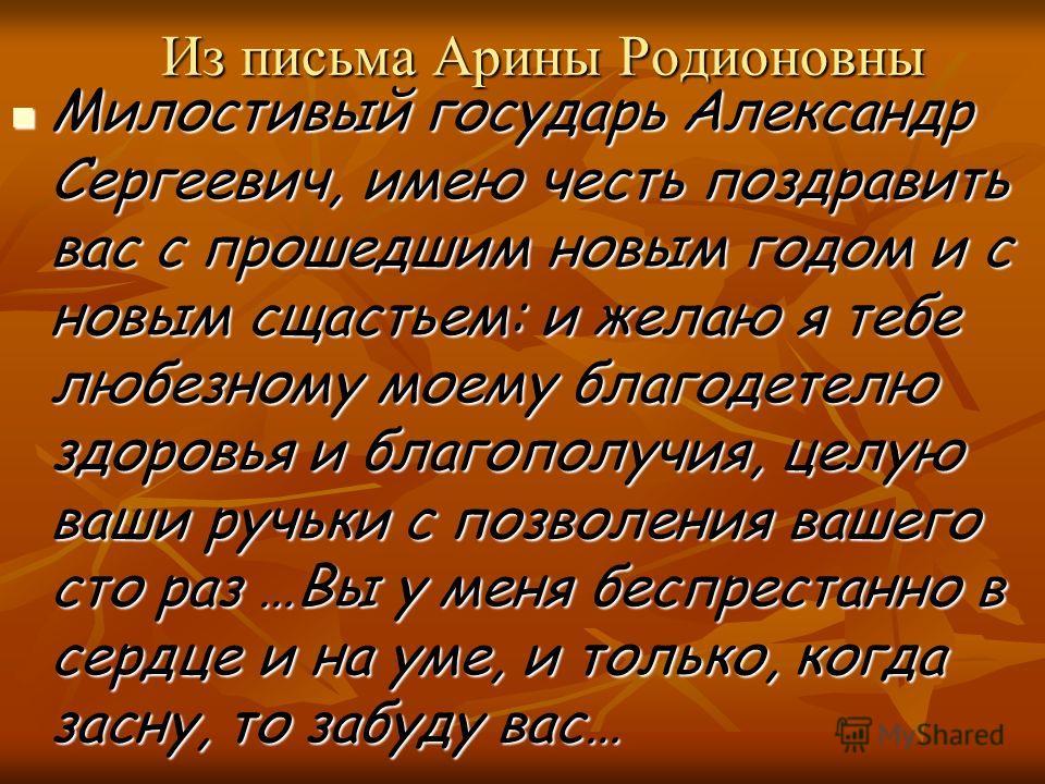 Из письма Арины Родионовны Милостивый государь Александр Сергеевич, имею честь поздравить вас с прошедшим новым годом и с новым сщастьем: и желаю я тебе любезному моему благодетелю здоровья и благополучия, целую ваши ручьки с позволения вашего сто ра