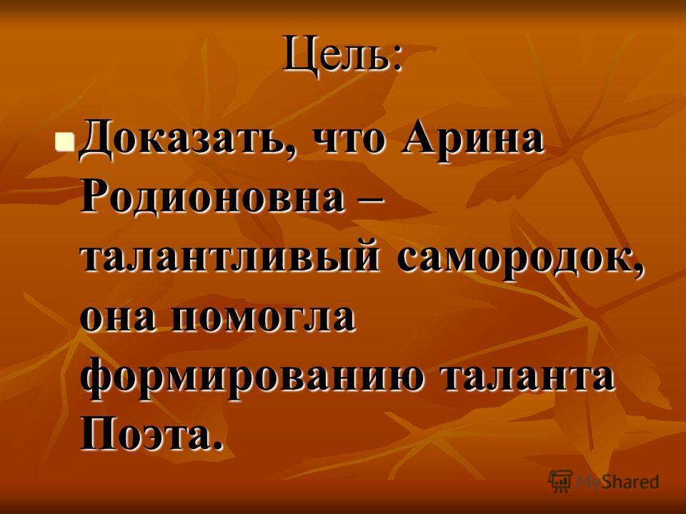 Цель: Доказать, что Арина Родионовна – талантливый самородок, она помогла формированию таланта Поэта. Доказать, что Арина Родионовна – талантливый самородок, она помогла формированию таланта Поэта.