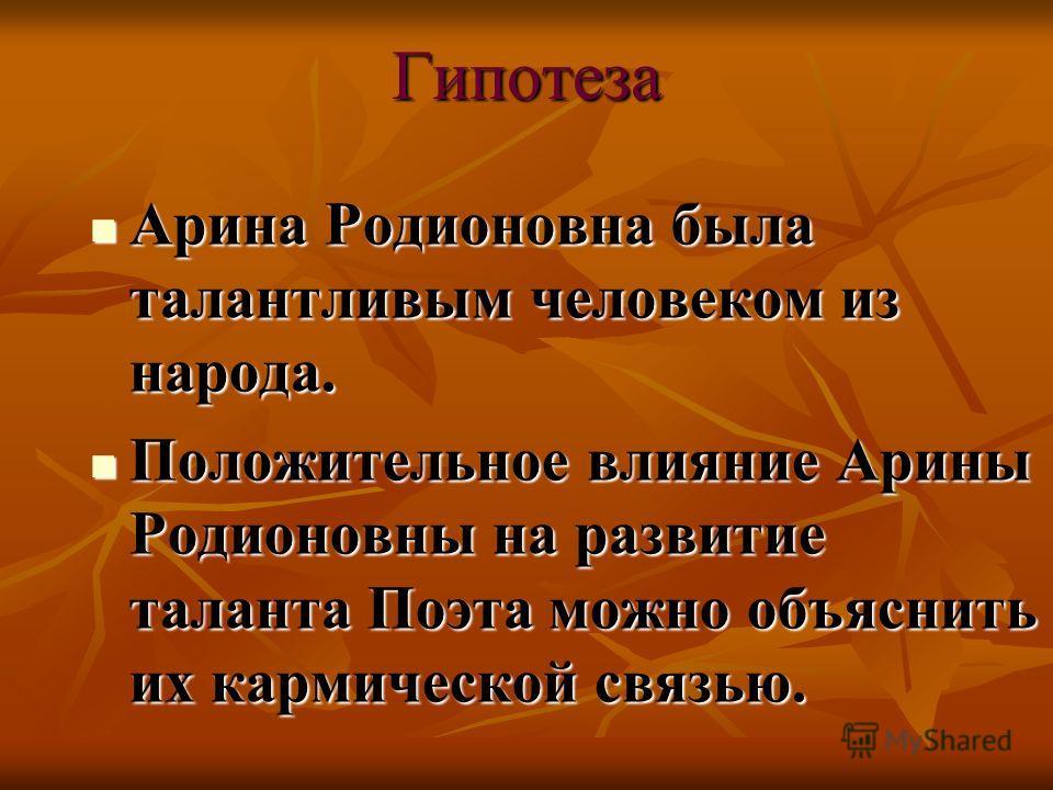 Гипотеза Арина Родионовна была талантливым человеком из народа. Арина Родионовна была талантливым человеком из народа. Положительное влияние Арины Родионовны на развитие таланта Поэта можно объяснить их кармической связью. Положительное влияние Арины