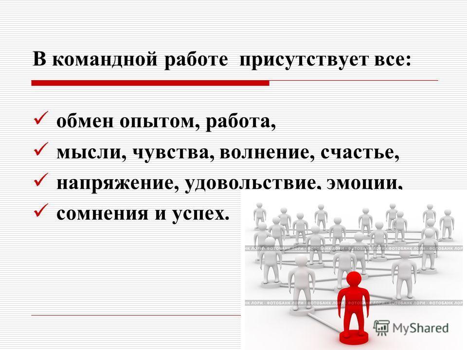 В командной работе присутствует все: обмен опытом, работа, мысли, чувства, волнение, счастье, напряжение, удовольствие, эмоции, сомнения и успех.