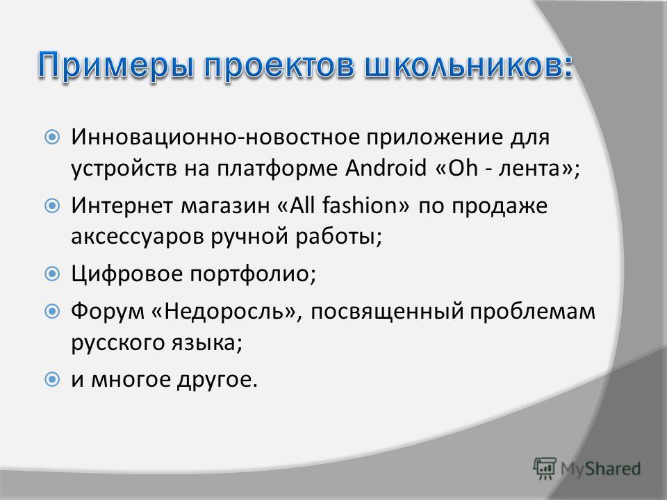 Инновационно-новостное приложение для устройств на платформе Android «Оh - лента»; Интернет магазин «All fashion» по продаже аксессуаров ручной работы; Цифровое портфолио; Форум «Недоросль», посвященный проблемам русского языка; и многое другое.