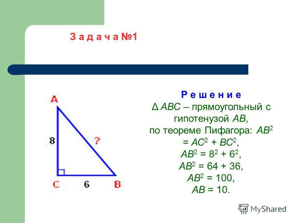 Р е ш е н и е Δ АВС – прямоугольный с гипотенузой АВ, по теореме Пифагора: АВ 2 = АС 2 + ВС 2, АВ 2 = 8 2 + 6 2, АВ 2 = 64 + 36, АВ 2 = 100, АВ = 10.