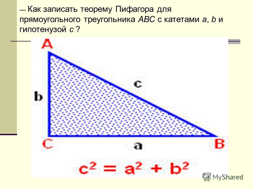 Как записать теорему Пифагора для прямоугольного треугольника АВС с катетами а, b и гипотенузой с ?