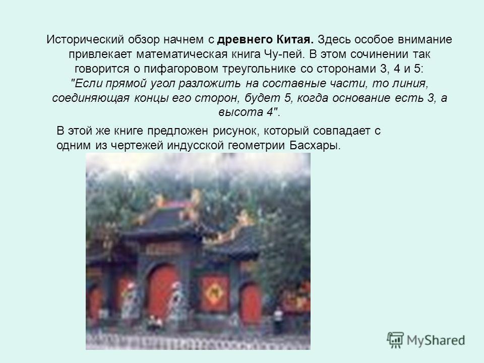 Исторический обзор начнем с древнего Китая. Здесь особое внимание привлекает математическая книга Чу-пей. В этом сочинении так говорится о пифагоровом треугольнике со сторонами 3, 4 и 5:
