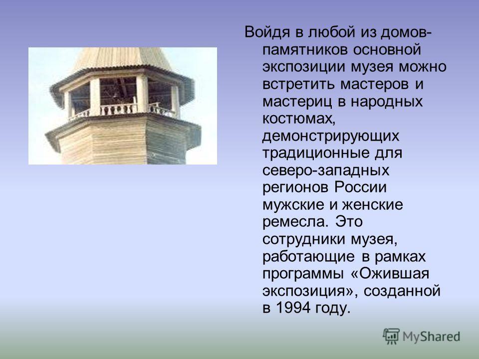 Войдя в любой из домов- памятников основной экспозиции музея можно встретить мастеров и мастериц в народных костюмах, демонстрирующих традиционные для северо-западных регионов России мужские и женские ремесла. Это сотрудники музея, работающие в рамка