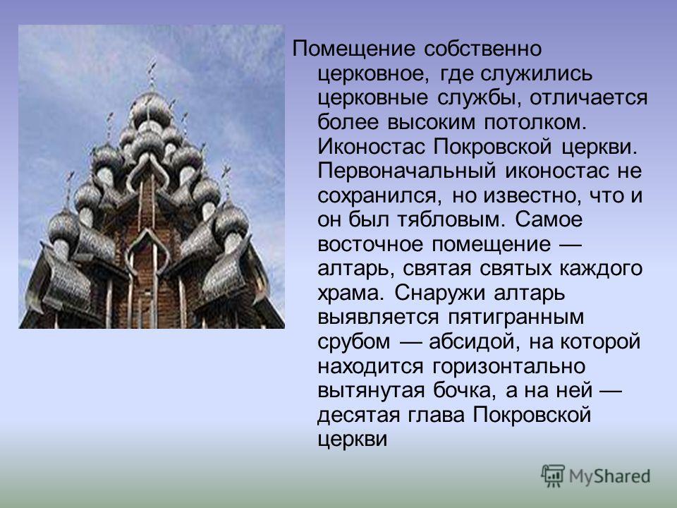 Помещение собственно церковное, где служились церковные службы, отличается более высоким потолком. Иконостас Покровской церкви. Первоначальный иконостас не сохранился, но известно, что и он был тябловым. Самое восточное помещение алтарь, святая святы