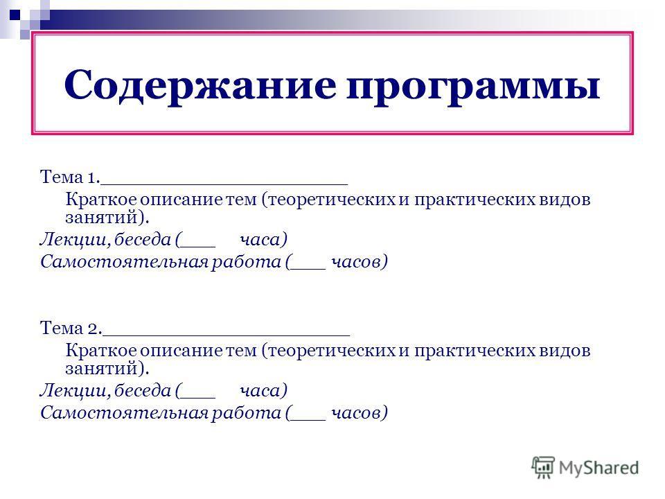 Содержание программы Тема 1._____________________ Краткое описание тем (теоретических и практических видов занятий). Лекции, беседа (___часа) Самостоятельная работа (___ часов) Тема 2._____________________ Краткое описание тем (теоретических и практи