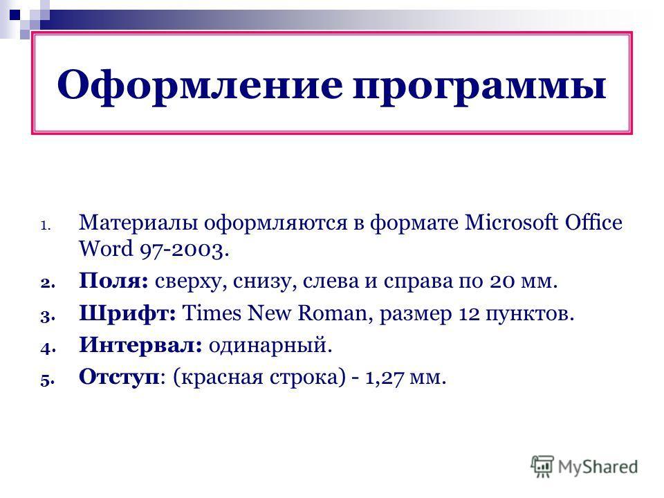 1. Материалы оформляются в формате Microsoft Office Word 97-2003. 2. Поля: сверху, снизу, слева и справа по 20 мм. 3. Шрифт: Times New Roman, размер 12 пунктов. 4. Интервал: одинарный. 5. Отступ: (красная строка) - 1,27 мм. Оформление программы