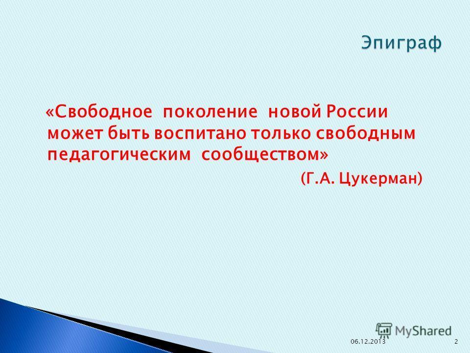 «Свободное поколение новой России может быть воспитано только свободным педагогическим сообществом» (Г.А. Цукерман) 06.12.20132