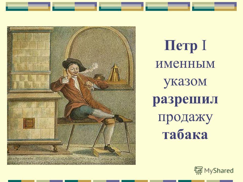 Петр I именным указом разрешил продажу табака