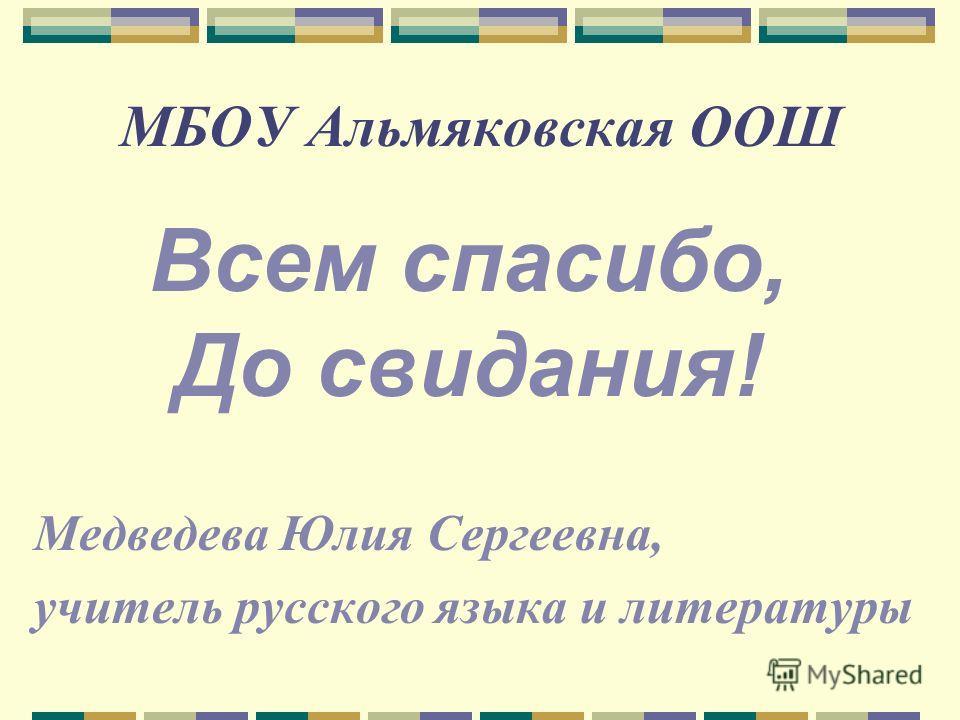 МБОУ Альмяковская ООШ Медведева Юлия Сергеевна, учитель русского языка и литературы Всем спасибо, До свидания!