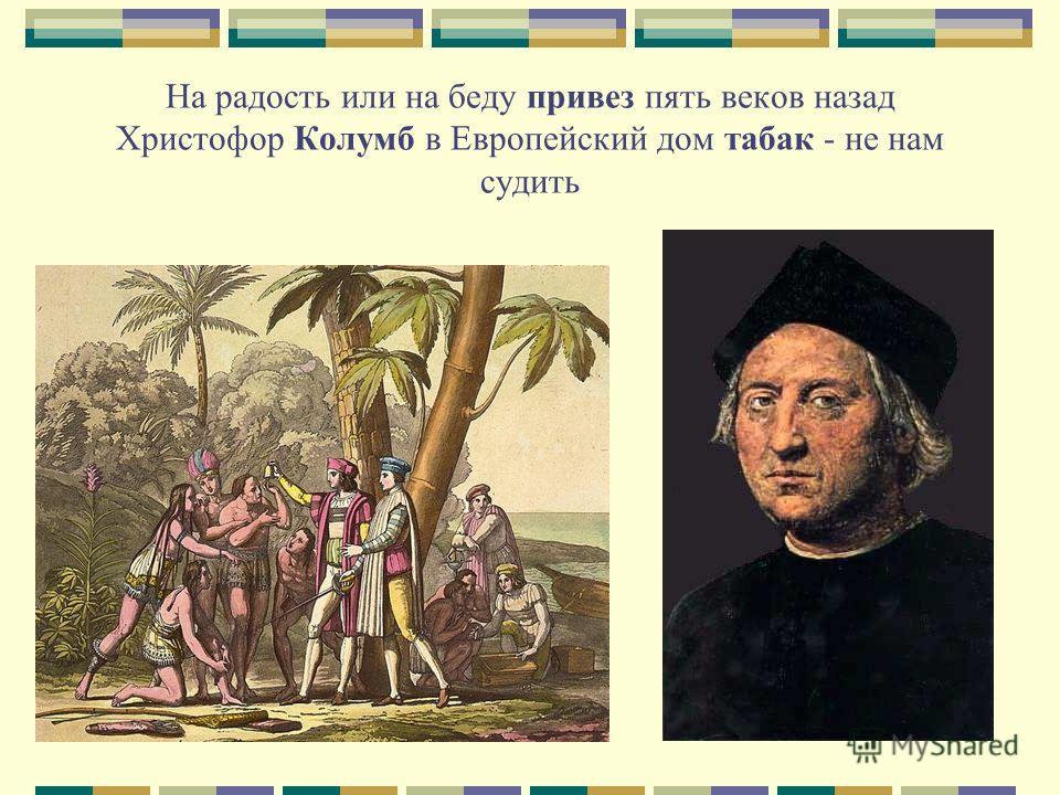 На радость или на беду привез пять веков назад Христофор Колумб в Европейский дом табак - не нам судить
