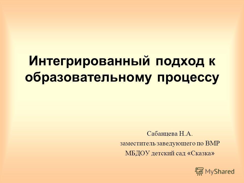 Интегрированный подход к образовательному процессу Сабанцева Н.А. заместитель заведующего по ВМР МБДОУ детский сад « Сказка »