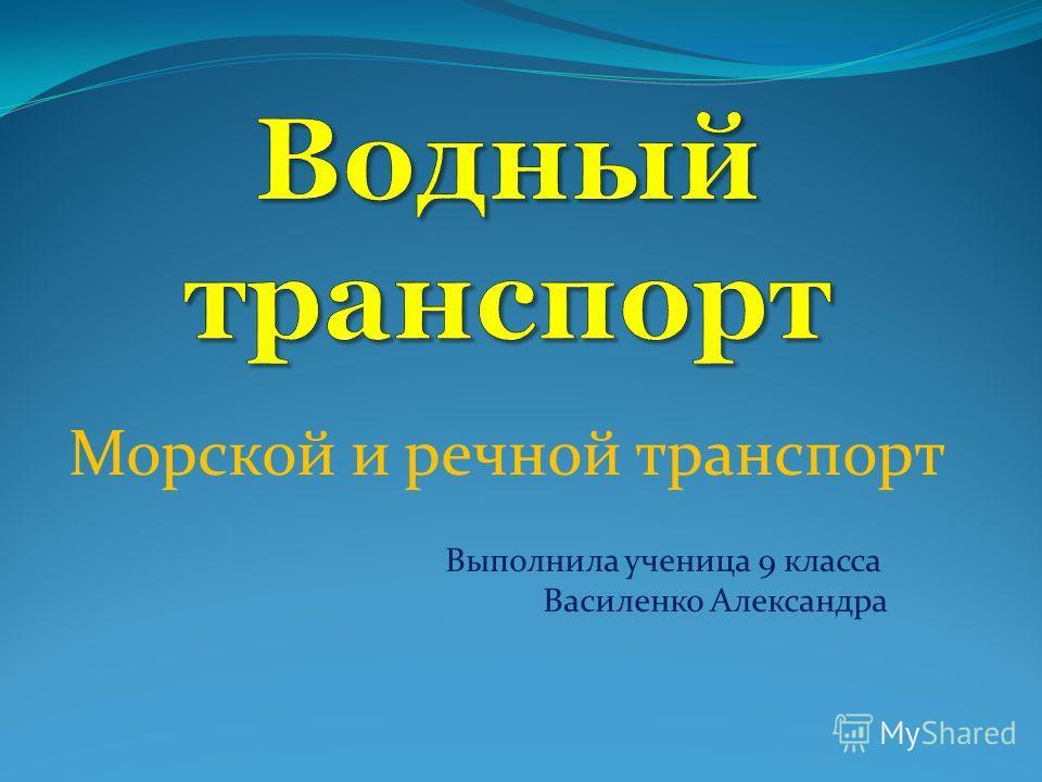 Морской и речной транспорт Выполнила ученица 9 класса Василенко Александра