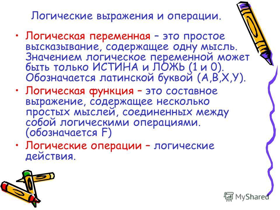 Логические выражения и операции. Логическая переменная – это простое высказывание, содержащее одну мысль. Значением логическое переменной может быть только ИСТИНА и ЛОЖЬ (1 и 0). Обозначается латинской буквой (A,B,X,Y). Логическая функция – это соста