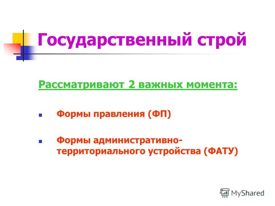 Рассматривают 2 важных момента: Формы правления (ФП) Формы административно- территориального устройства (ФАТУ)