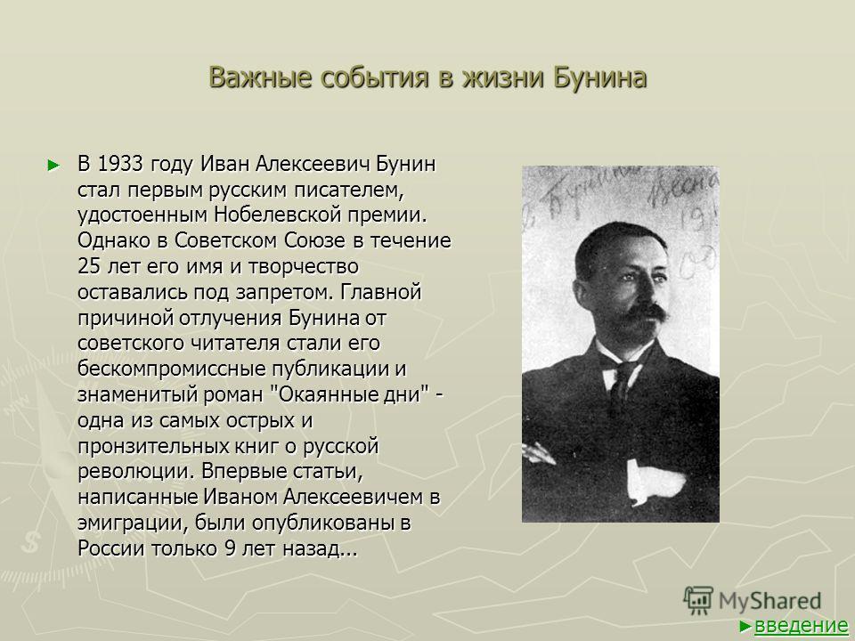 Важные события в жизни Бунина В 1933 году Иван Алексеевич Бунин стал первым русским писателем, удостоенным Нобелевской премии. Однако в Советском Союзе в течение 25 лет его имя и творчество оставались под запретом. Главной причиной отлучения Бунина о