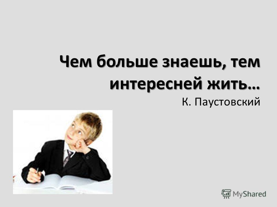 Чем больше знаешь, тем интересней жить… Чем больше знаешь, тем интересней жить… К. Паустовский