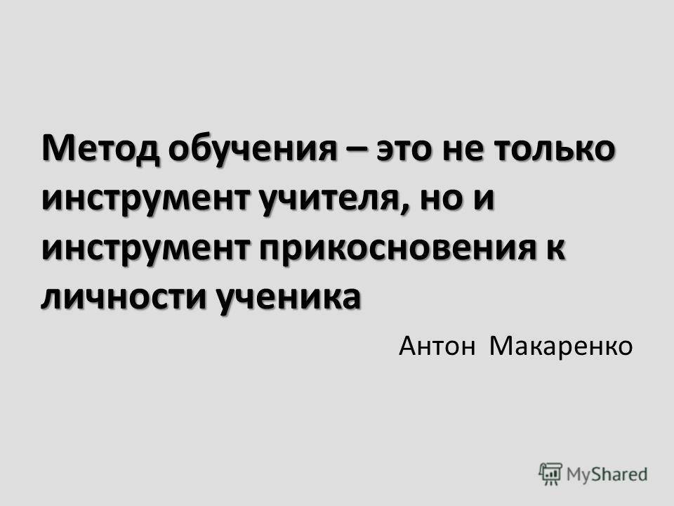 Метод обучения – это не только инструмент учителя, но и инструмент прикосновения к личности ученика Антон Макаренко