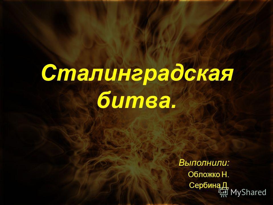 Сталинградская битва. Выполнили: Обложко Н. Сербина Д.