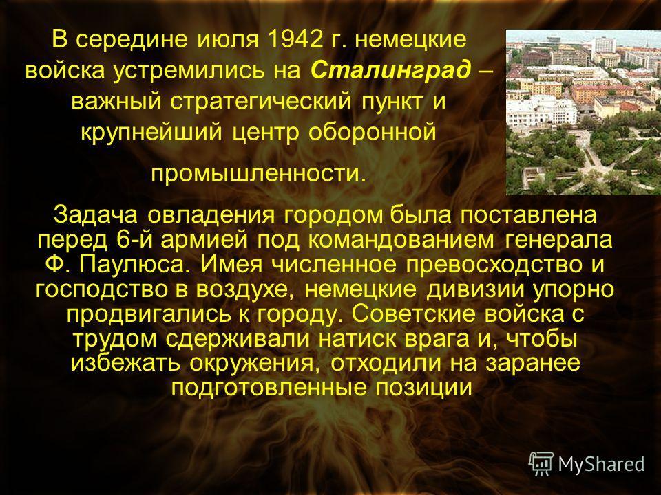 В середине июля 1942 г. немецкие войска устремились на Сталинград – важный стратегический пункт и крупнейший центр оборонной промышленности. Задача овладения городом была поставлена перед 6-й армией под командованием генерала Ф. Паулюса. Имея численн