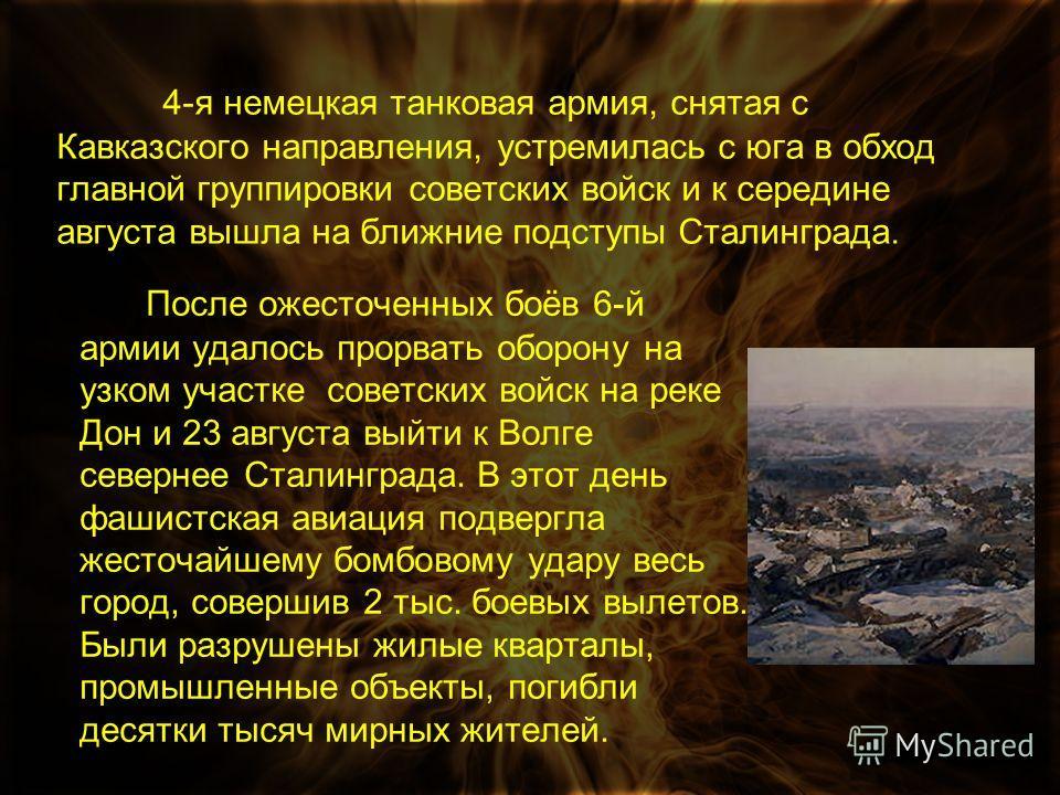 4-я немецкая танковая армия, снятая с Кавказского направления, устремилась с юга в обход главной группировки советских войск и к середине августа вышла на ближние подступы Сталинграда. После ожесточенных боёв 6-й армии удалось прорвать оборону на узк