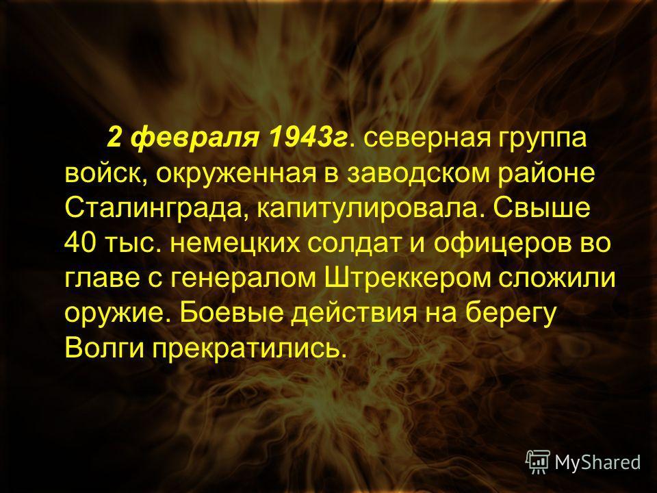 2 февраля 1943г. северная группа войск, окруженная в заводском районе Сталинграда, капитулировала. Свыше 40 тыс. немецких солдат и офицеров во главе с генералом Штреккером сложили оружие. Боевые действия на берегу Волги прекратились.