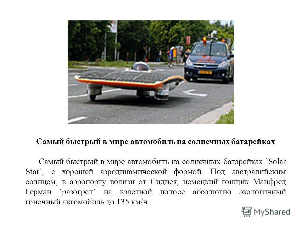 Самый быстрый в мире автомобиль на солнечных батарейках Самый быстрый в мире автомобиль на солнечных батарейках `Solar Star`, с хорошей аэродинамической формой. Под австралийским солнцем, в аэропорту вблизи от Сиднея, немецкий гонщик Манфред Герман `