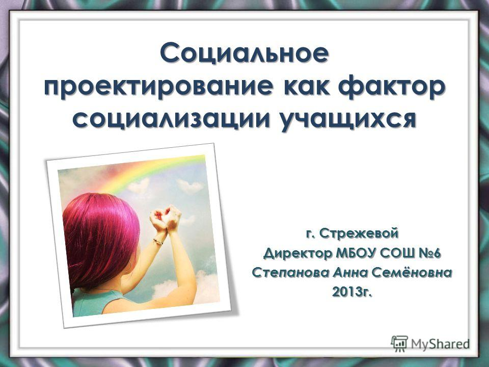 Социальное проектирование как фактор социализации учащихся г. Стрежевой Директор МБОУ СОШ 6 Степанова Анна Семёновна 2013г.