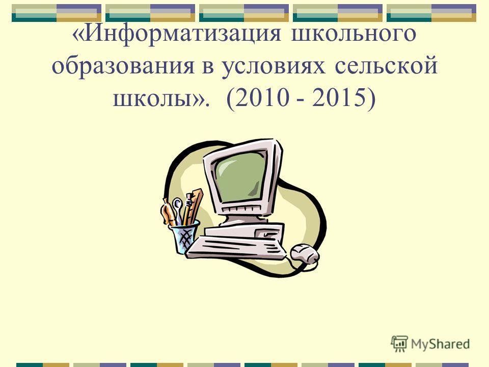 «Информатизация школьного образования в условиях сельской школы». (2010 - 2015)