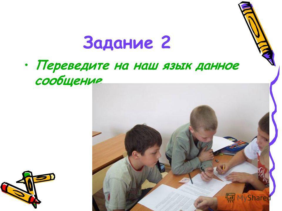 Задание 2 Переведите на наш язык данное сообщение.