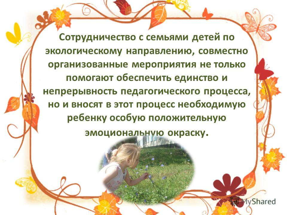 Сотрудничество с семьями детей по экологическому направлению, совместно организованные мероприятия не только помогают обеспечить единство и непрерывность педагогического процесса, но и вносят в этот процесс необходимую ребенку особую положительную эм