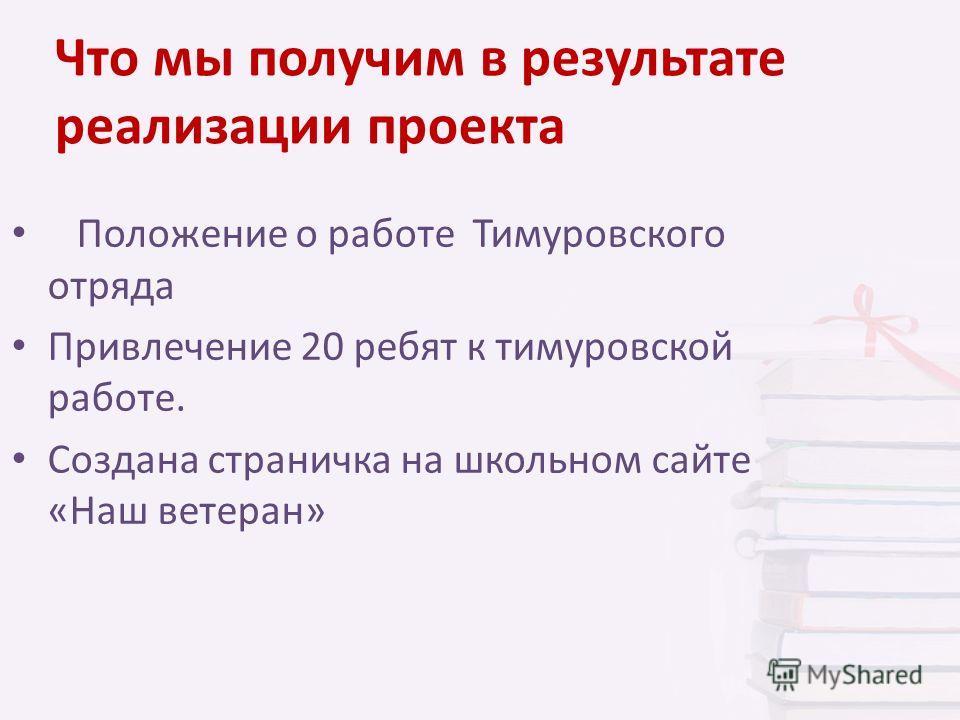 Что мы получим в результате реализации проекта Положение о работе Тимуровского отряда Привлечение 20 ребят к тимуровской работе. Создана страничка на школьном сайте «Наш ветеран»
