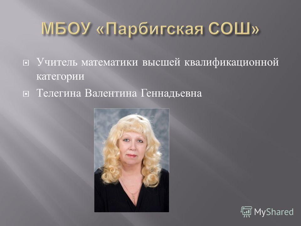 Учитель математики высшей квалификационной категории Телегина Валентина Геннадьевна