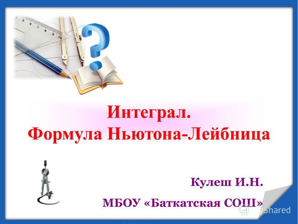 Интеграл. Формула Ньютона-Лейбница Кулеш И.Н. МБОУ «Баткатская СОШ»