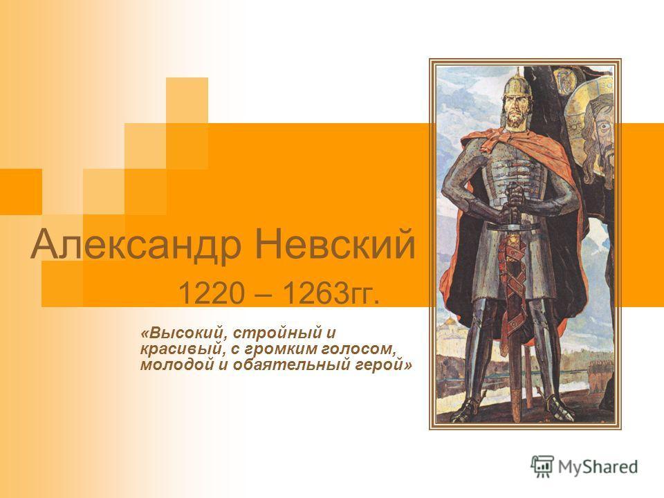 Александр Невский 1220 – 1263гг. «Высокий, стройный и красивый, с громким голосом, молодой и обаятельный герой»
