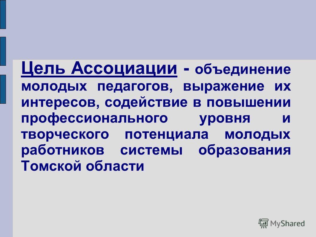 Цель Ассоциации - объединение молодых педагогов, выражение их интересов, содействие в повышении профессионального уровня и творческого потенциала молодых работников системы образования Томской области
