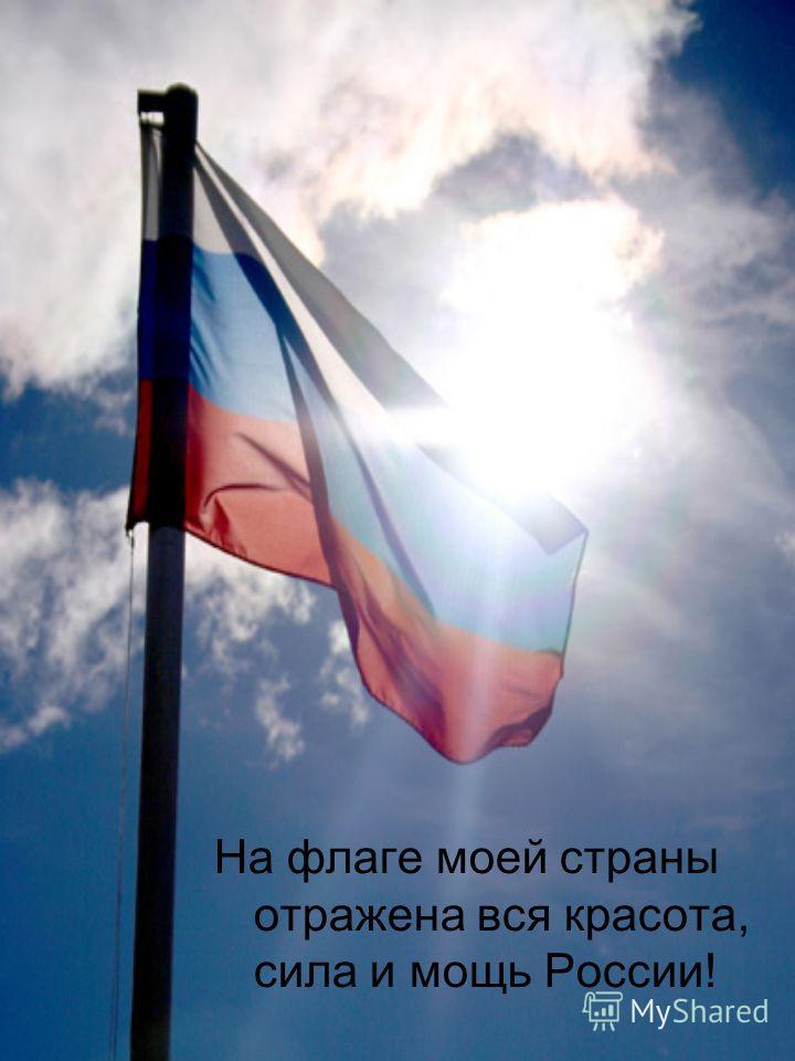 На флаге моей страны отражена вся красота, сила и мощь России!