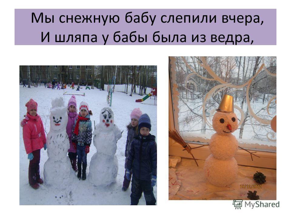 Мы снежнyю бабy слепили вчеpа, И шляпа y бабы была из ведpа,