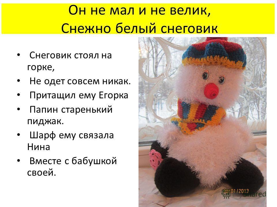 Он не мал и не велик, Снежно белый снеговик Снеговик стоял на горке, Не одет совсем никак. Притащил ему Егорка Папин старенький пиджак. Шарф ему связала Нина Вместе с бабушкой своей.