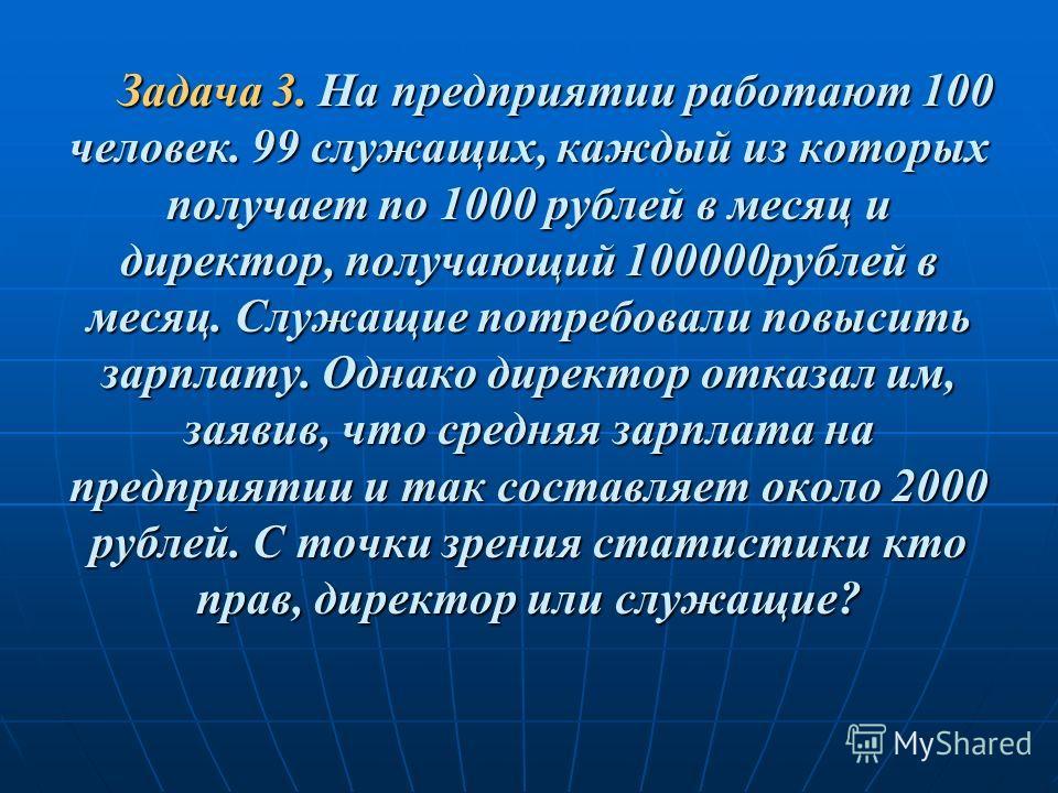 Задача 3. На предприятии работают 100 человек. 99 служащих, каждый из которых получает по 1000 рублей в месяц и директор, получающий 100000рублей в месяц. Служащие потребовали повысить зарплату. Однако директор отказал им, заявив, что средняя зарплат