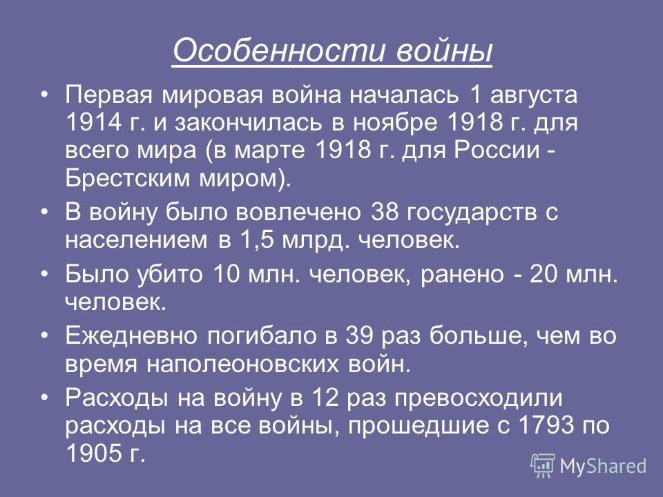 Особенности войны Первая мировая война началась 1 августа 1914 г. и закончилась в ноябре 1918 г. для всего мира (в марте 1918 г. для России - Брестским миром). В войну было вовлечено 38 государств с населением в 1,5 млрд. человек. Было убито 10 млн.