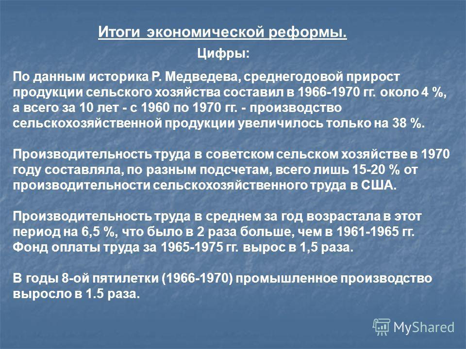 Итоги экономической реформы. По данным историка Р. Медведева, среднегодовой прирост продукции сельского хозяйства составил в 1966-1970 гг. около 4 %, а всего за 10 лет - с 1960 по 1970 гг. - производство сельскохозяйственной продукции увеличилось тол