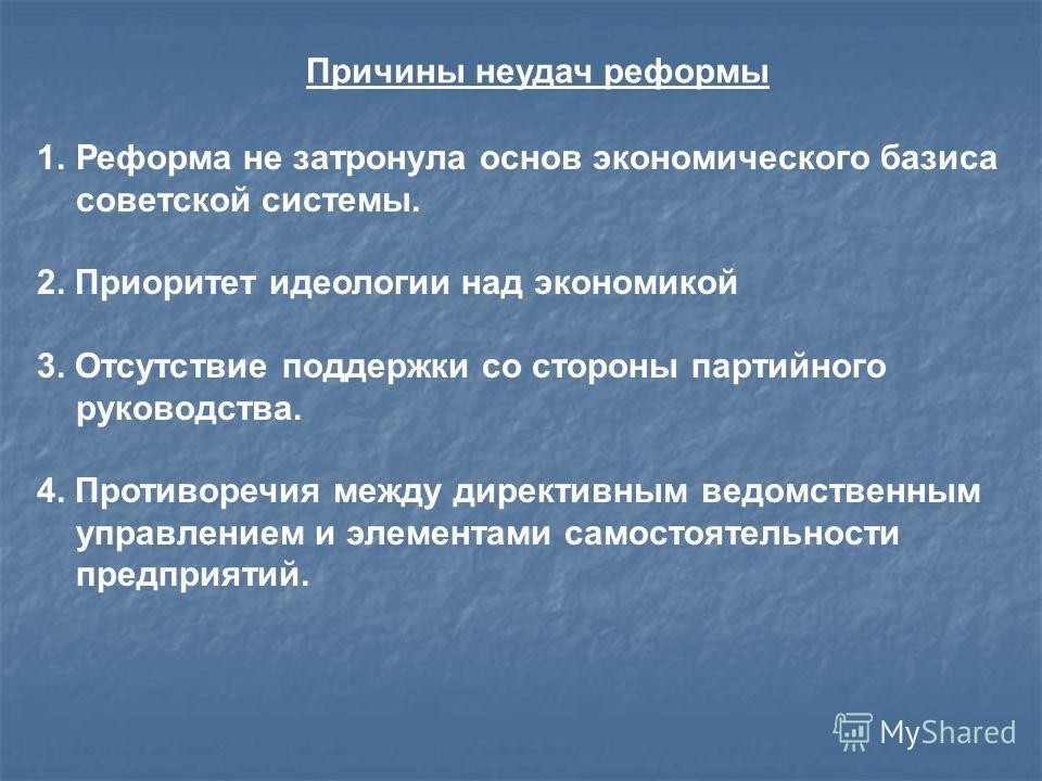 Причины неудач реформы 1.Реформа не затронула основ экономического базиса советской системы. 2. Приоритет идеологии над экономикой 3. Отсутствие поддержки со стороны партийного руководства. 4. Противоречия между директивным ведомственным управлением