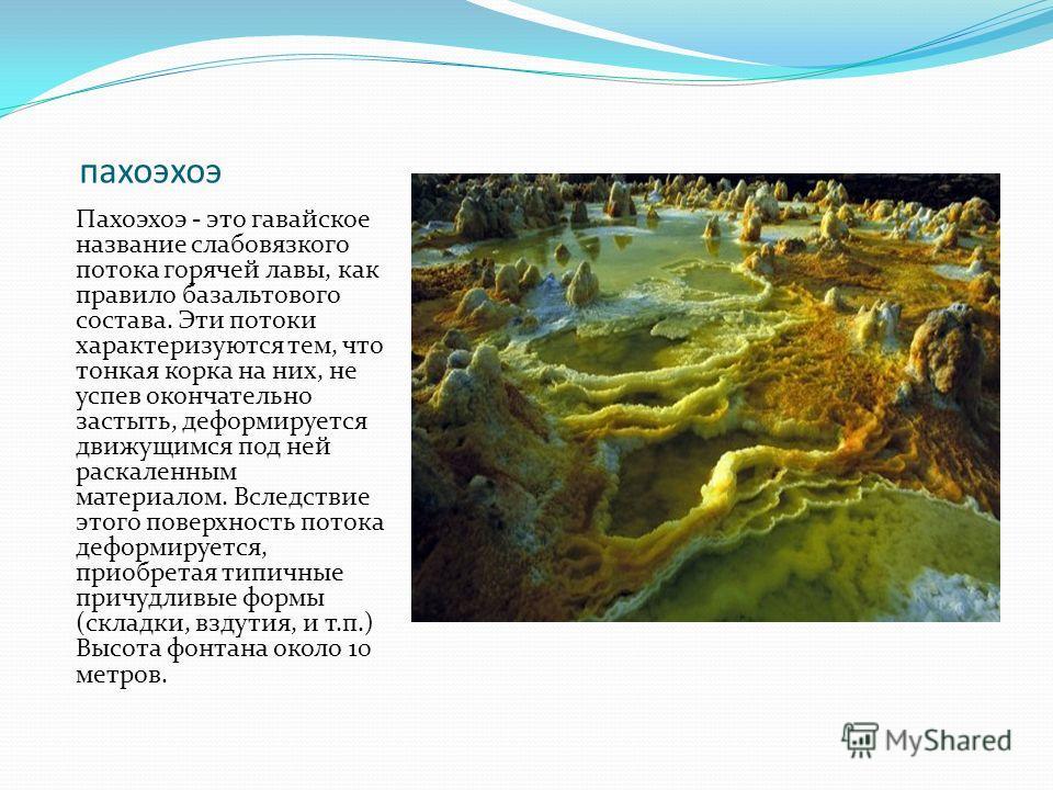 пахоэхоэ Пахоэхоэ - это гавайское название слабовязкого потока горячей лавы, как правило базальтового состава. Эти потоки характеризуются тем, что тонкая корка на них, не успев окончательно застыть, деформируется движущимся под ней раскаленным матери