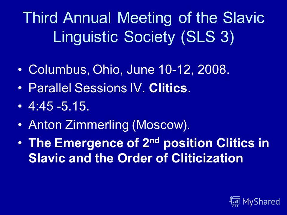 Third Annual Meeting of the Slavic Linguistic Society (SLS 3) Columbus, Ohio, June 10-12, 2008. Parallel Sessions IV. Clitics. 4:45 -5.15. Anton Zimmerling (Moscow). The Emergence of 2 nd position Clitics in Slavic and the Order of Cliticization